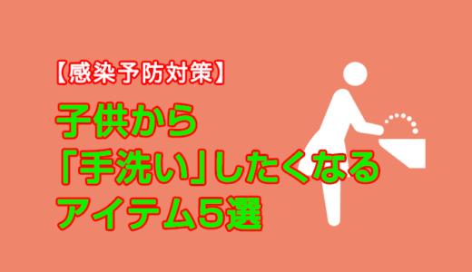 【感染予防対策】子供から「手洗い」したくなるアイテム5選